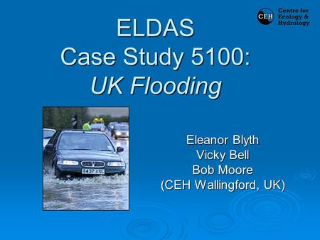 ELDAS Case Study 5100: UK Flooding Eleanor Blyth Vicky Bell Bob Moore (CEH Wallingford, UK)