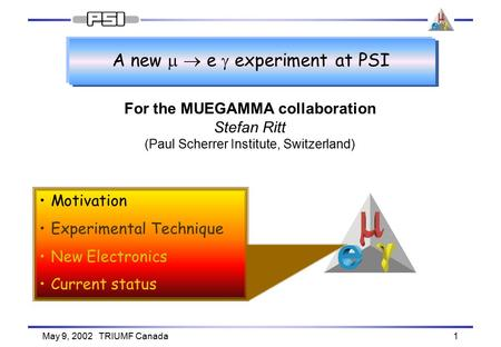 May 9, 2002 TRIUMF Canada1 A new   e  experiment at PSI For the MUEGAMMA collaboration Stefan Ritt (Paul Scherrer Institute, Switzerland) Motivation.