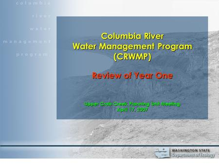 Columbia River Water Management Program (CRWMP) Review of Year One Upper Crab Creek Planning Unit Meeting April 17, 2007.