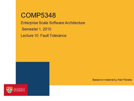 COMP5348 Enterprise Scale Software Architecture Semester 1, 2010 Lecture 10. Fault Tolerance Based on material by Alan Fekete.