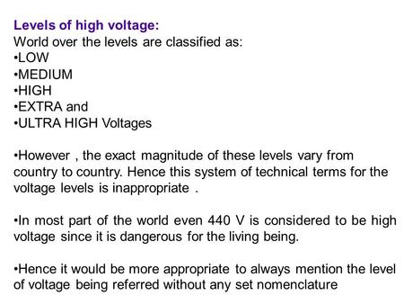 Levels of high voltage: World over the levels are classified as: LOW MEDIUM HIGH EXTRA and ULTRA HIGH Voltages However, the exact magnitude of these levels.