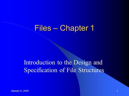 January 11, 20001 Files – Chapter 1 Introduction to the Design and Specification of File Structures.