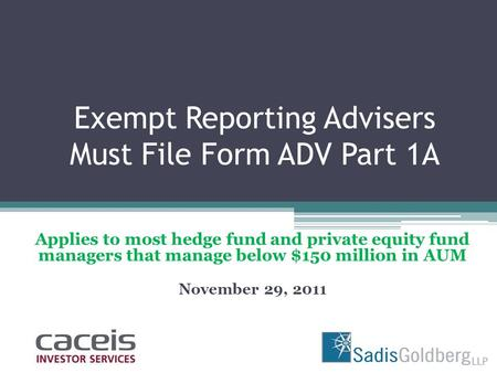 Exempt Reporting Advisers Must File Form ADV Part 1A Applies to most hedge fund and private equity fund managers that manage below $150 million in AUM.