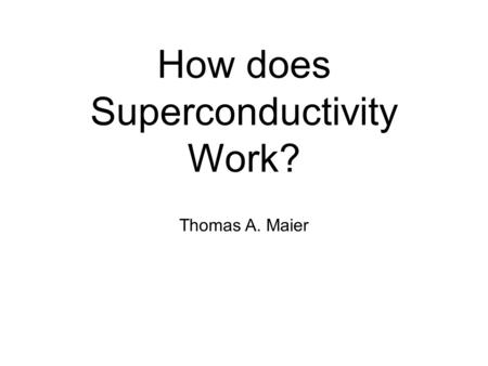 How does Superconductivity Work? Thomas A. Maier.