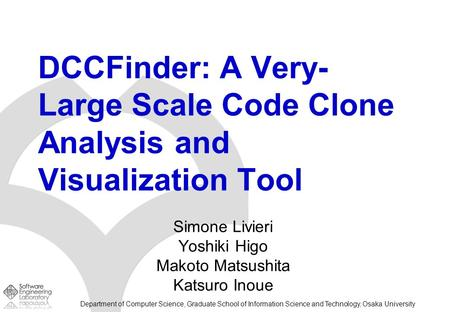 Department of Computer Science, Graduate School of Information Science and Technology, Osaka University DCCFinder: A Very- Large Scale Code Clone Analysis.