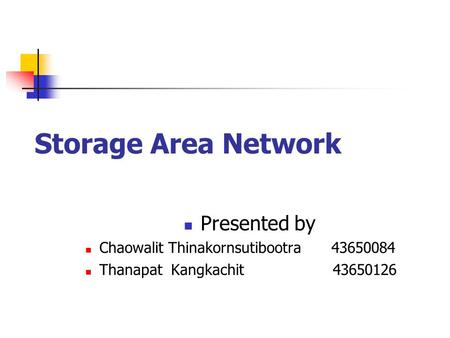 Storage Area Network Presented by Chaowalit Thinakornsutibootra 43650084 Thanapat Kangkachit43650126.