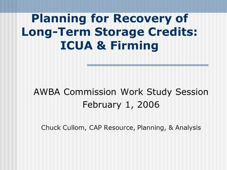 Planning for Recovery of Long-Term Storage Credits: ICUA & Firming AWBA Commission Work Study Session February 1, 2006 Chuck Cullom, CAP Resource, Planning,