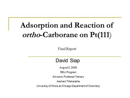 Adsorption and Reaction of ortho-Carborane on Pt(111) David Siap August 3, 2006 REU Program Advisors: Professor Trenary Aashani Tillekaratne University.