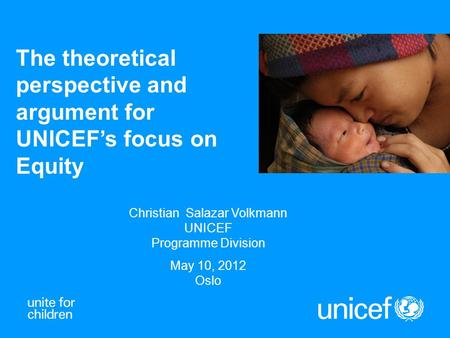 The theoretical perspective and argument for UNICEF's focus on Equity Christian Salazar Volkmann UNICEF Programme Division May 10, 2012 Oslo.
