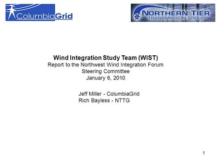 1 Wind Integration Study Team (WIST) Report to the Northwest Wind Integration Forum Steering Committee January 6, 2010 Jeff Miller - ColumbiaGrid Rich.