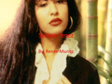 Selena Perez By: Renee Munoz Who is Selena Perez Selena Q. Perez was born on April 16, 1971 in Lake Jackson Texas. She was the daughter of Abraham Q.