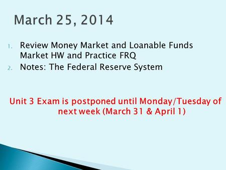 1. Review Money Market and Loanable Funds Market HW and Practice FRQ 2. Notes: The Federal Reserve System Unit 3 Exam is postponed until Monday/Tuesday.