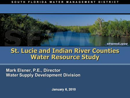 St. Lucie and Indian River Counties Water Resource Study Mark Elsner, P.E., Director Water Supply Development Division Mark Elsner, P.E., Director Water.