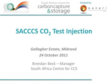 Hosted by SACCCS CO 2 Test Injection Gallagher Estate, Midrand 24 October 2011 Brendan Beck – Manager South Africa Centre for CCS.