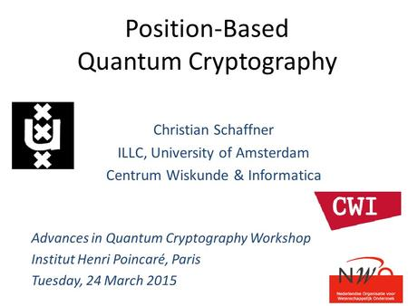 Position-Based Quantum Cryptography Christian Schaffner ILLC, University of Amsterdam Centrum Wiskunde & Informatica Advances in Quantum Cryptography Workshop.