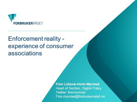 Enforcement reality - experience of consumer associations Finn Lützow-Holm Myrstad Head of Section, Digital Policy Twitter: finnmyrstad