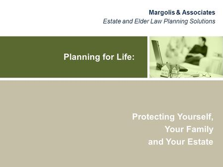 Planning for Life: Margolis & Associates Estate and Elder Law Planning Solutions Protecting Yourself, Your Family and Your Estate.