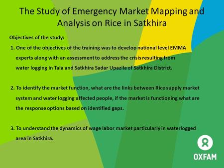 The Study of Emergency Market Mapping and Analysis on Rice in Satkhira Objectives of the study: 1. One of the objectives of the training was to develop.