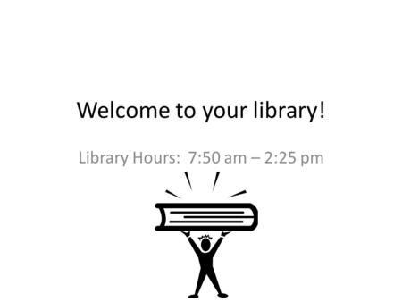 Welcome to your library! Library Hours: 7:50 am – 2:25 pm.
