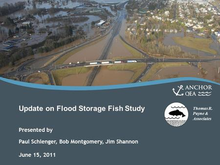 Thomas R. Payne & Associates Update on Flood Storage Fish Study Presented by Paul Schlenger, Bob Montgomery, Jim Shannon June 15, 2011.