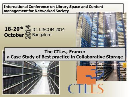 The CTLes, France: a Case Study of Best practice in Collaborative Storage International Conference on Library Space and Content management for Networked.