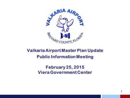 Valkaria Airport Master Plan Update Public Information Meeting February 25, 2015 Viera Government Center.