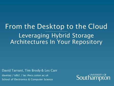 From the Desktop to the Cloud -------------------------------------- Leveraging Hybrid Storage Architectures In Your Repository David Tarrant, Tim Brody.