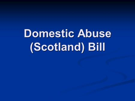 Domestic Abuse (Scotland) Bill. Introduced by Rhoda Grant 27 th May 2010 OBJECTIVES: OBJECTIVES: To increase access to justice for victims of domestic.