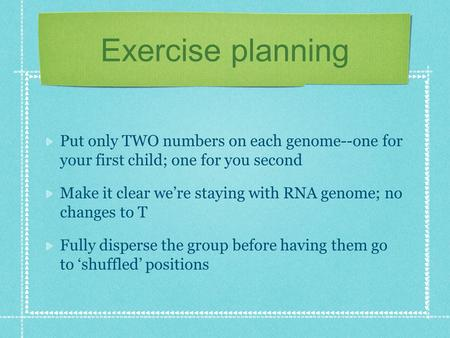 Exercise planning Put only TWO numbers on each genome--one for your first child; one for you second Make it clear we're staying with RNA genome; no changes.