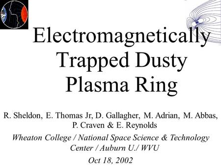 Electromagnetically Trapped Dusty Plasma Ring R. Sheldon, E. Thomas Jr, D. Gallagher, M. Adrian, M. Abbas, P. Craven & E. Reynolds Wheaton College / National.