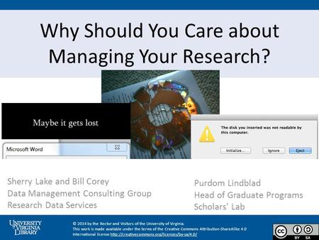Why Should You Care about Managing Your Research? Sherry Lake and Bill Corey Data Management Consulting Group Research Data Services Purdom Lindblad Head.