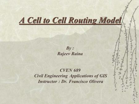 A Cell to Cell Routing Model A Cell to Cell Routing Model By : Rajeev Raina CVEN 689 Civil Engineering Applications of GIS Instructor : Dr. Francisco Olivera.