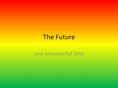 The Future Josh Johnston Fall 2010. Slides Slide 1: Title Page Slide 2: Contents Page Slide 3: Future of Music Slide 4: Future Car technology Slide 5: