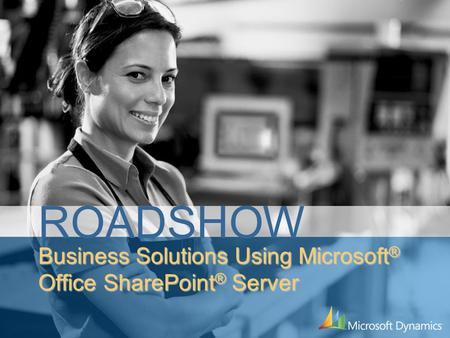 Business Solutions Using Microsoft ® Office SharePoint ® Server ROADSHOW.
