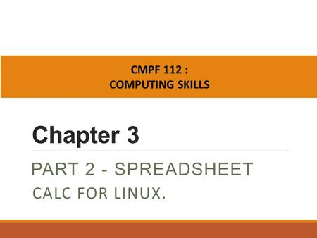 Chapter 3 PART 2 - SPREADSHEET CMPF 112 : COMPUTING SKILLS CALC FOR LINUX.
