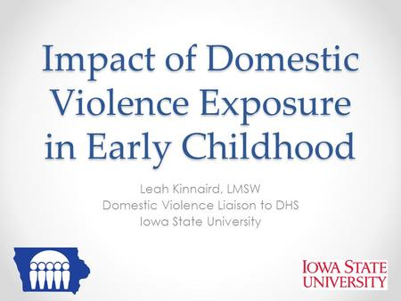 Impact of Domestic Violence Exposure in Early Childhood Leah Kinnaird, LMSW Domestic Violence Liaison to DHS Iowa State University.