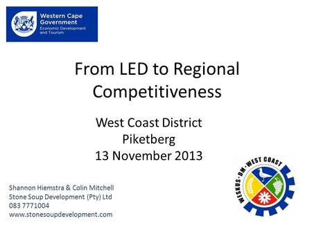 From LED to Regional Competitiveness Shannon Hiemstra & Colin Mitchell Stone Soup Development (Pty) Ltd 083 7771004 www.stonesoupdevelopment.com West Coast.