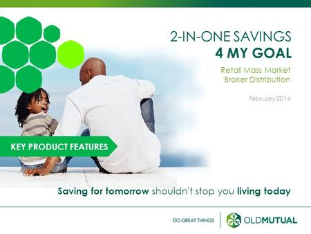 2-IN-ONE SAVINGS 4 MY GOAL Retail Mass Market Broker Distribution February 2014 Saving for tomorrow shouldn't stop you living today KEY PRODUCT FEATURES.