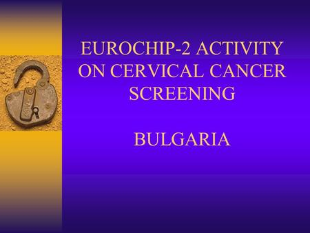 EUROCHIP-2 ACTIVITY ON CERVICAL CANCER SCREENING BULGARIA.