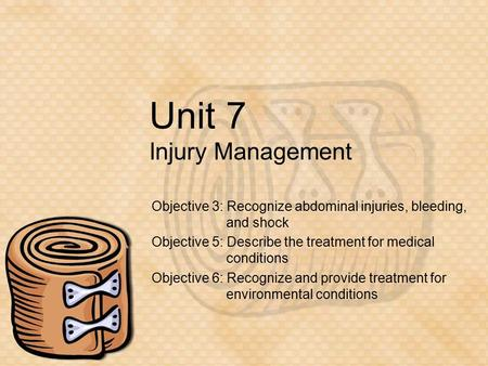 Unit 7 Injury Management Objective 3: Recognize abdominal injuries, bleeding, and shock Objective 5: Describe the treatment for medical conditions Objective.