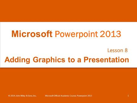 Adding Graphics to a Presentation Lesson 8 © 2014, John Wiley & Sons, Inc.Microsoft Official Academic Course, Powerpoint 20131 Microsoft Powerpoint 2013.