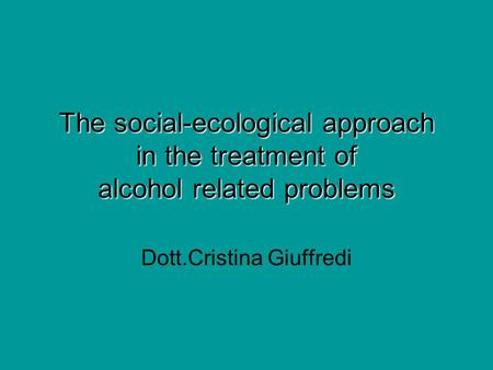 The social-ecological approach in the treatment of alcohol related problems Dott.Cristina Giuffredi.