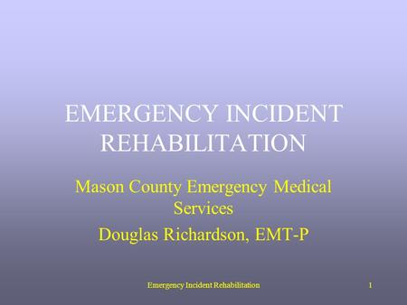 Emergency Incident Rehabilitation1 EMERGENCY INCIDENT REHABILITATION Mason County Emergency Medical Services Douglas Richardson, EMT-P.