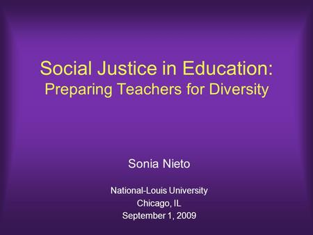 Social Justice in Education: Preparing Teachers for Diversity Sonia Nieto National-Louis University Chicago, IL September 1, 2009.