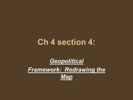 Ch 4 section 4: Geopolitical Framework: Redrawing the Map.