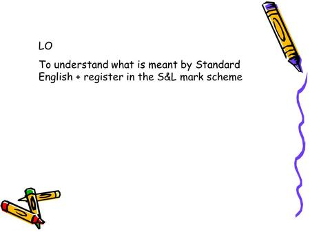 LO To understand what is meant by Standard English + register in the S&L mark scheme.