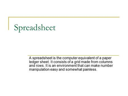 Spreadsheet A spreadsheet is the computer equivalent of a paper ledger sheet. It consists of a grid made from columns and rows. It is an environment that.