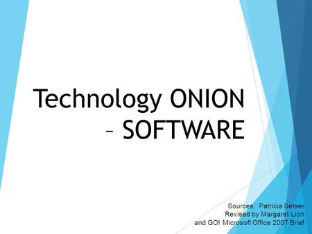 Technology ONION – SOFTWARE Sources: Patricia Setser Revised by Margaret Lion and GO! Microsoft Office 2007 Brief.