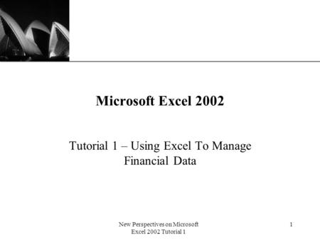 XP New Perspectives on Microsoft Excel 2002 Tutorial 1 1 Microsoft Excel 2002 Tutorial 1 – Using Excel To Manage Financial Data.
