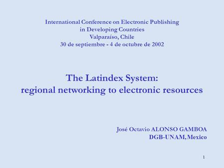 1 International Conference on Electronic Publishing in Developing Countries Valparaíso, Chile 30 de septiembre - 4 de octubre de 2002 The Latindex System: